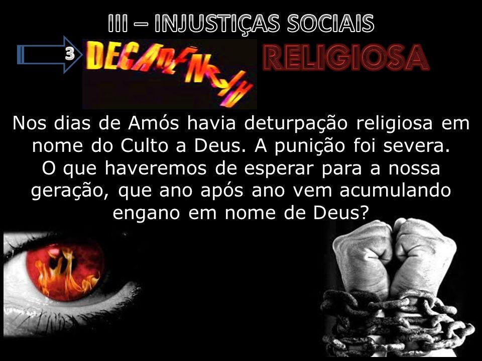 Nos dias de Amós havia deturpação religiosa em nome do Culto a Deus. A punição foi severa. O que haveremos de esperar para a nossa geração, que ano ap