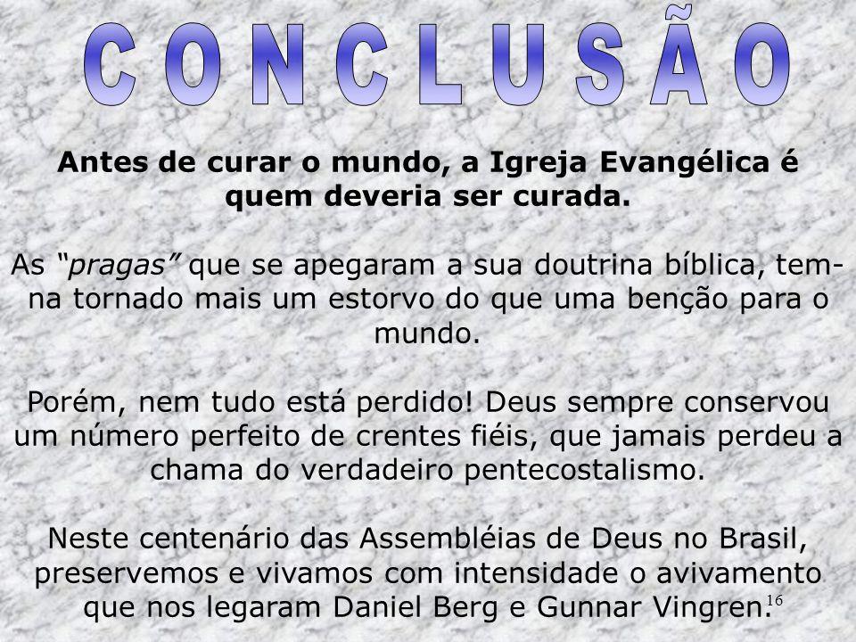 16 Antes de curar o mundo, a Igreja Evangélica é quem deveria ser curada. As pragas que se apegaram a sua doutrina bíblica, tem- na tornado mais um es