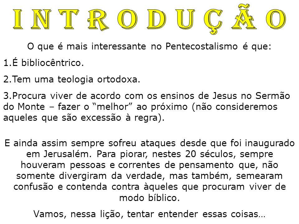 O que é mais interessante no Pentecostalismo é que: 1.É bibliocêntrico. 2.Tem uma teologia ortodoxa. 3.Procura viver de acordo com os ensinos de Jesus
