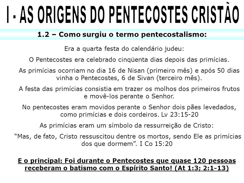 1.2 – Como surgiu o termo pentecostalismo: Era a quarta festa do calendário judeu: O Pentecostes era celebrado cinqüenta dias depois das primícias. As