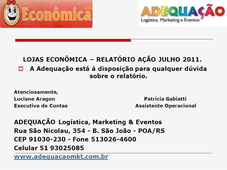 LOJAS ECONÔMICA – RELATÓRIO AÇÃO JULHO 2011. A Adequação está à disposição para qualquer dúvida sobre o relatório. Atenciosamente, Luciane Aragon Patr