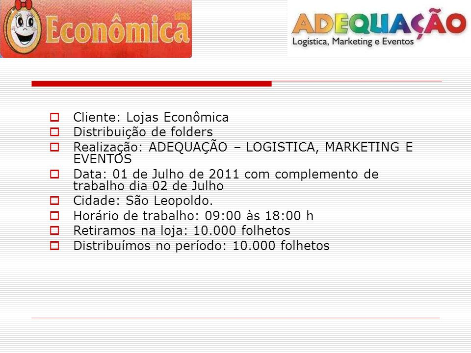 Cliente: Lojas Econômica Distribuição de folders Realização: ADEQUAÇÃO – LOGISTICA, MARKETING E EVENTOS Data: 01 de Julho de 2011 com complemento de trabalho dia 02 de Julho Cidade: São Leopoldo.