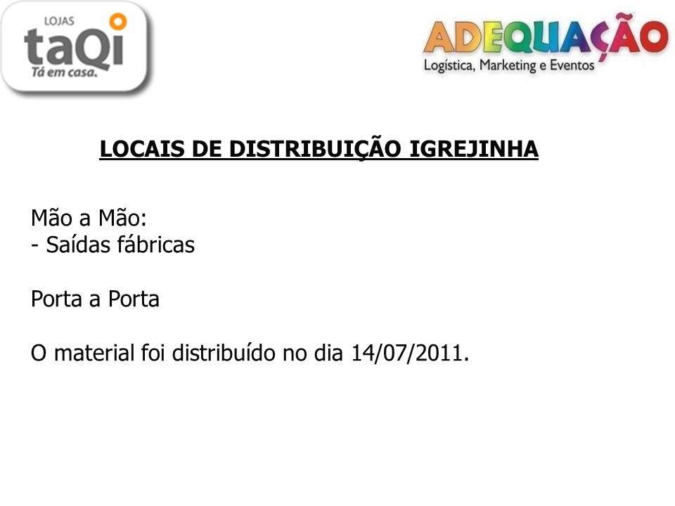 LOCAIS DE DISTRIBUIÇÃO IGREJINHA Mão a Mão: - Saídas fábricas Porta a Porta O material foi distribuído no dia 14/07/2011.