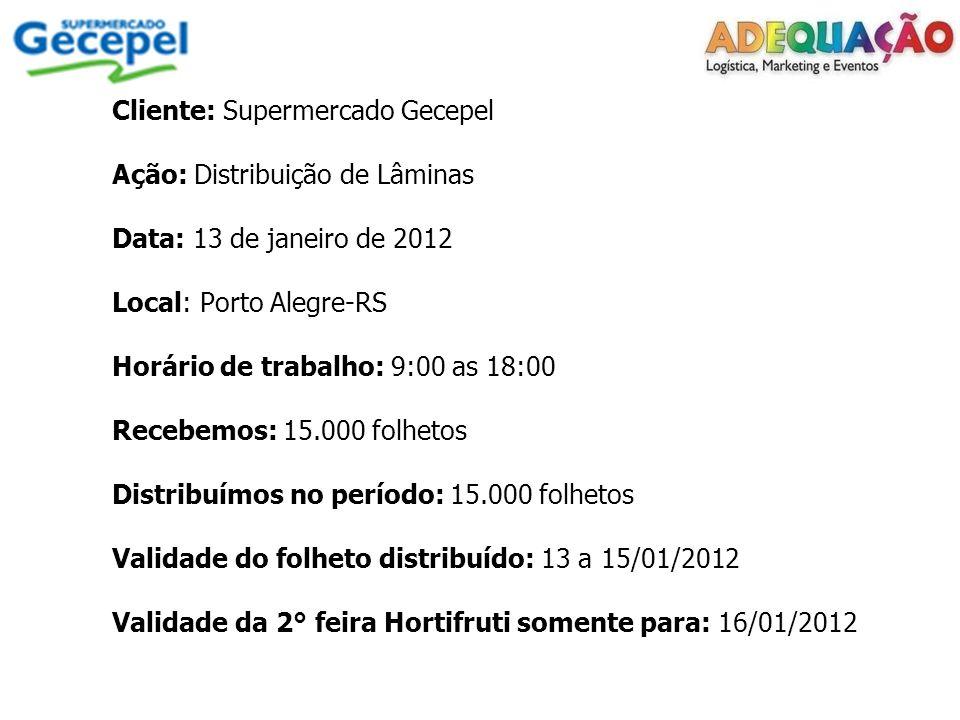 Cliente: Supermercado Gecepel Ação: Distribuição de Lâminas Data: 13 de janeiro de 2012 Local: Porto Alegre-RS Horário de trabalho: 9:00 as 18:00 Recebemos: 15.000 folhetos Distribuímos no período: 15.000 folhetos Validade do folheto distribuído: 13 a 15/01/2012 Validade da 2° feira Hortifruti somente para: 16/01/2012