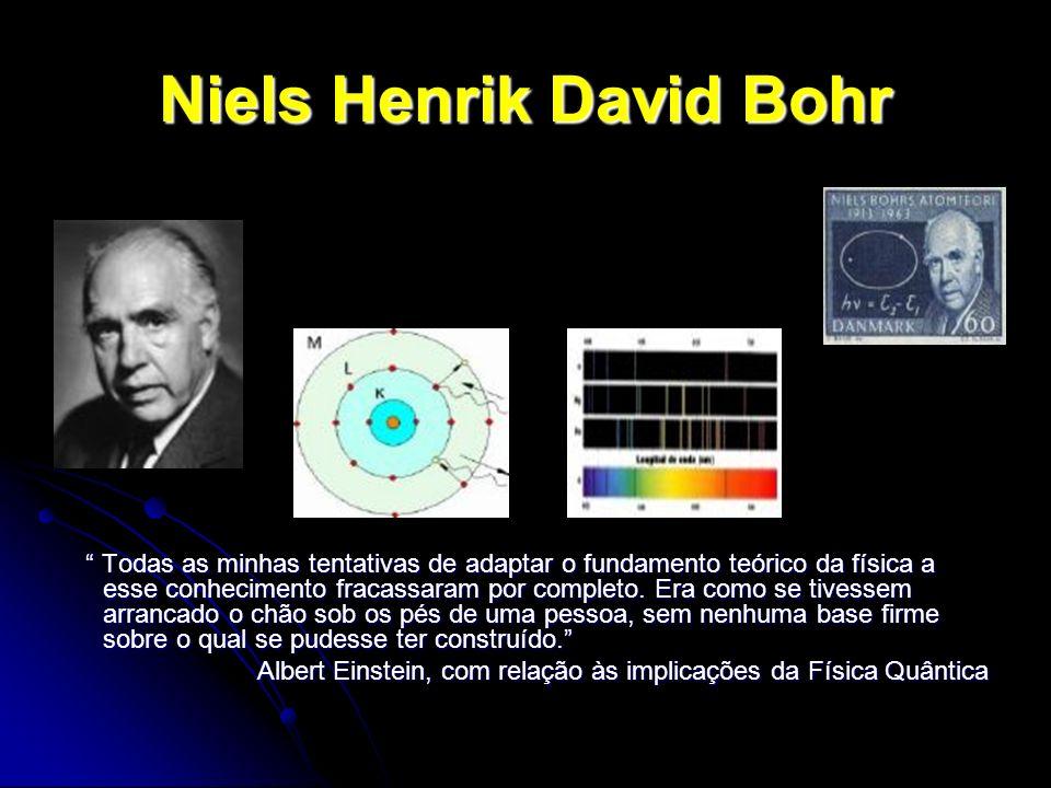 Niels Henrik David Bohr Todas as minhas tentativas de adaptar o fundamento teórico da física a esse conhecimento fracassaram por completo. Era como se