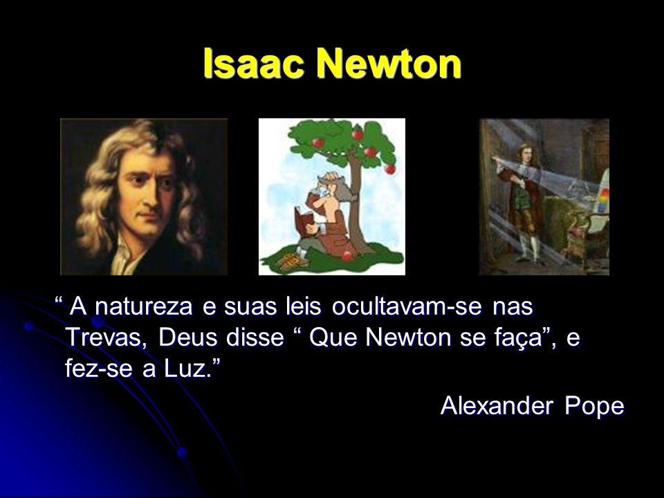 Isaac Newton A natureza e suas leis ocultavam-se nas Trevas, Deus disse Que Newton se faça, e fez-se a Luz. A natureza e suas leis ocultavam-se nas Tr