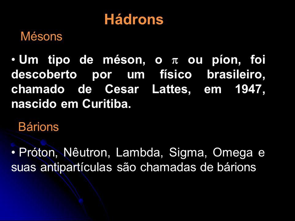 Hádrons Mésons Um tipo de méson, o ou píon, foi descoberto por um físico brasileiro, chamado de Cesar Lattes, em 1947, nascido em Curitiba. Próton, Nê