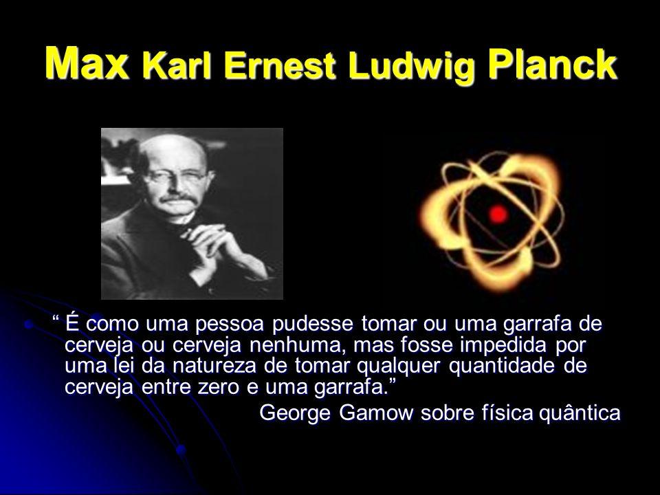 Max Karl Ernest Ludwig Planck É como uma pessoa pudesse tomar ou uma garrafa de cerveja ou cerveja nenhuma, mas fosse impedida por uma lei da natureza