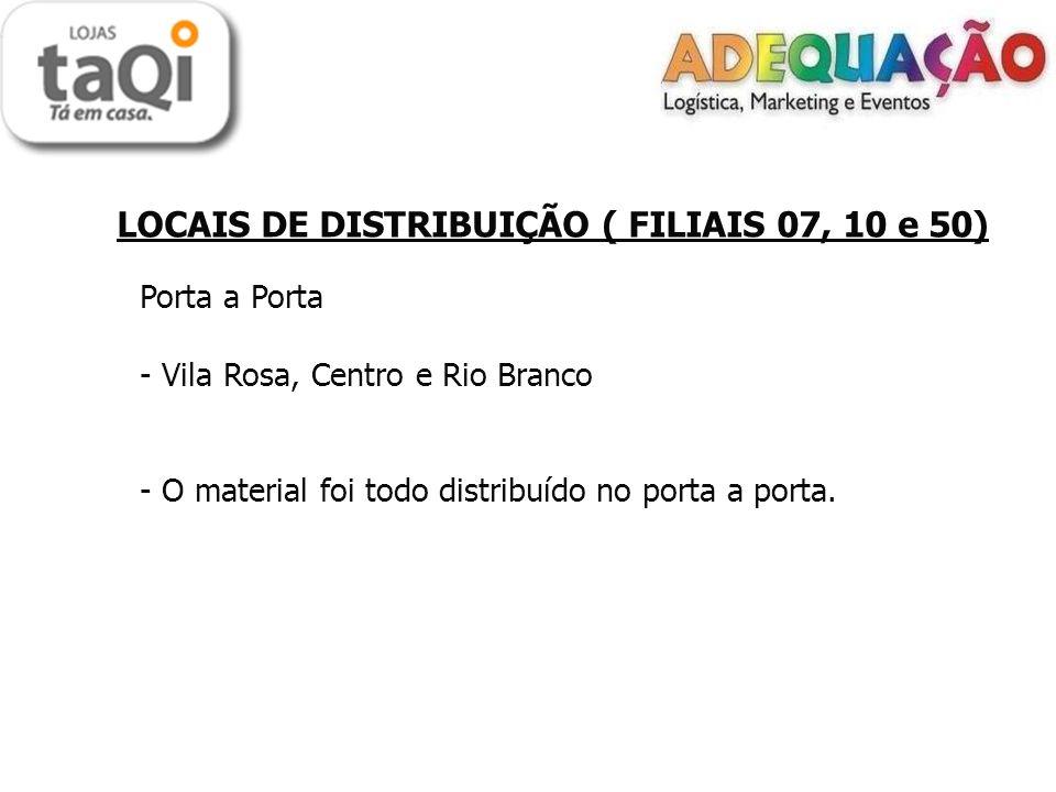 LOCAIS DE DISTRIBUIÇÃO ( FILIAIS 07, 10 e 50) Porta a Porta - Vila Rosa, Centro e Rio Branco - O material foi todo distribuído no porta a porta.
