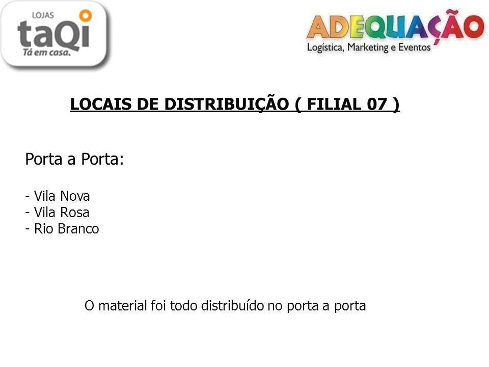 LOCAIS DE DISTRIBUIÇÃO ( FILIAL 07 ) Porta a Porta: - Vila Nova - Vila Rosa - Rio Branco O material foi todo distribuído no porta a porta