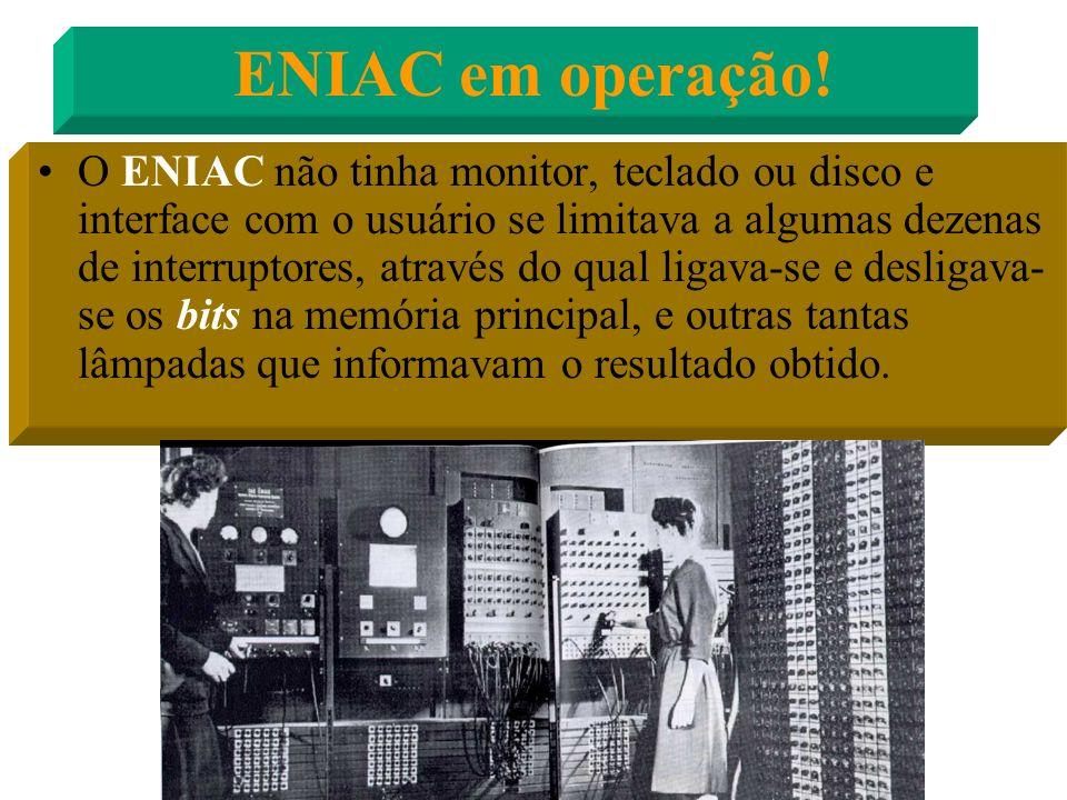ENIAC - Electronic Numerical And Calculator Pesava 30 toneladas, ocupava mais de 100 metros quadrados, empregava cerca de 18.000 válvulas e 5 milhões