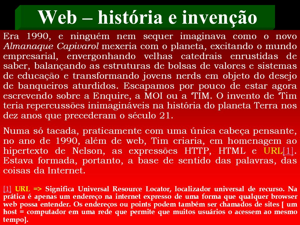 Web – história e invenção O primeiro programa construído por Tim para tentar chegar a uma formulação concreta dessa idéia chamou-se Projeto Enquire. N