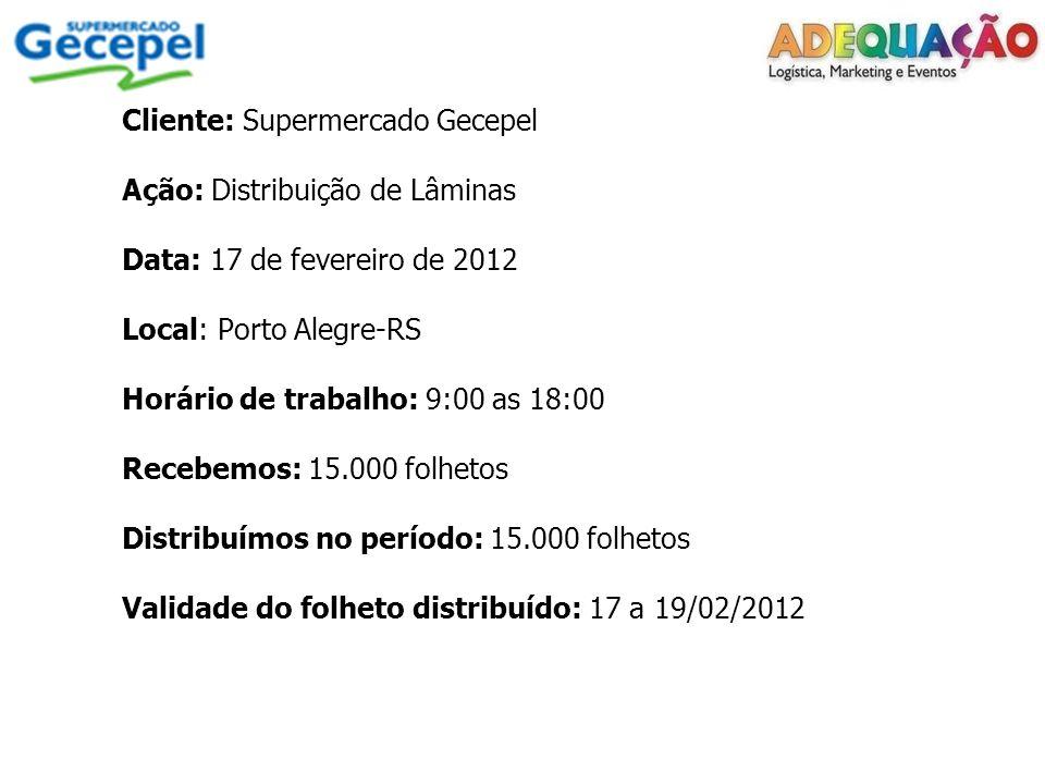 Cliente: Supermercado Gecepel Ação: Distribuição de Lâminas Data: 17 de fevereiro de 2012 Local: Porto Alegre-RS Horário de trabalho: 9:00 as 18:00 Re