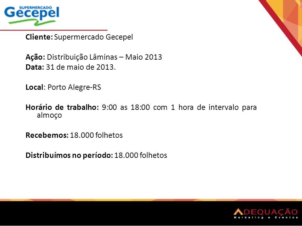 Cliente: Supermercado Gecepel Ação: Distribuição Lâminas – Maio 2013 Data: 31 de maio de 2013. Local: Porto Alegre-RS Horário de trabalho: 9:00 as 18: