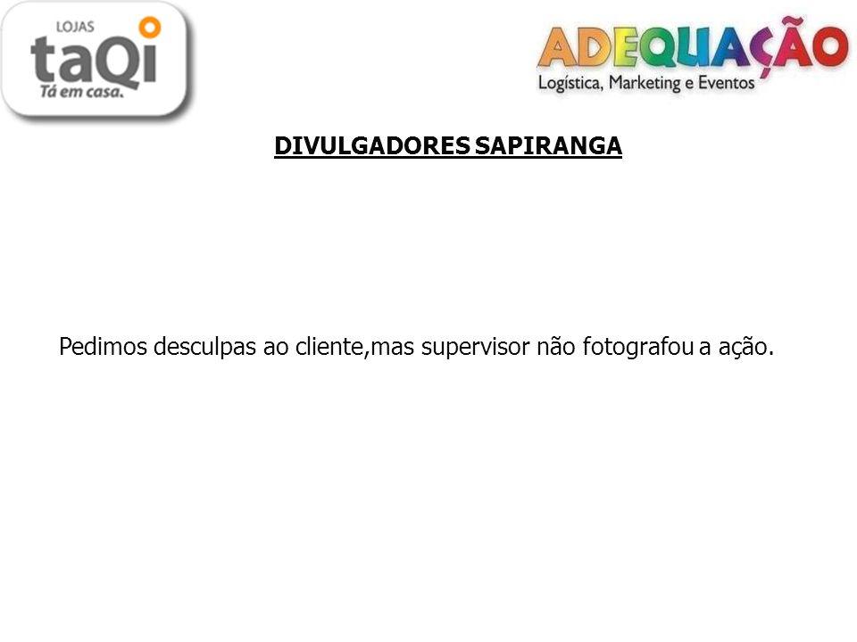 DIVULGADORES SAPIRANGA Pedimos desculpas ao cliente,mas supervisor não fotografou a ação.