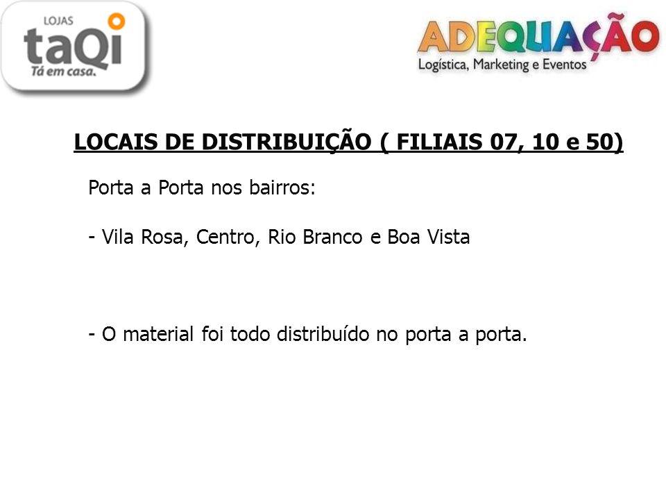 LOCAIS DE DISTRIBUIÇÃO ( FILIAIS 07, 10 e 50) Porta a Porta nos bairros: - Vila Rosa, Centro, Rio Branco e Boa Vista - O material foi todo distribuído no porta a porta.