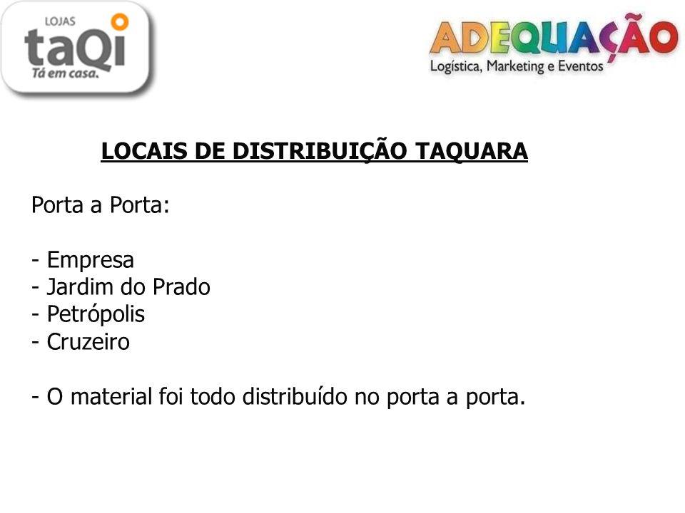LOCAIS DE DISTRIBUIÇÃO TAQUARA Porta a Porta: - Empresa - Jardim do Prado - Petrópolis - Cruzeiro - O material foi todo distribuído no porta a porta.