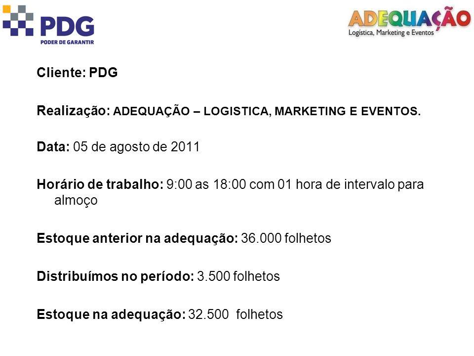 Cliente: PDG Realização: ADEQUAÇÃO – LOGISTICA, MARKETING E EVENTOS. Data: 05 de agosto de 2011 Horário de trabalho: 9:00 as 18:00 com 01 hora de inte