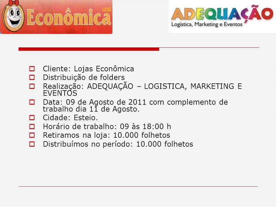 Cliente: Lojas Econômica Distribuição de folders Realização: ADEQUAÇÃO – LOGISTICA, MARKETING E EVENTOS Data: 09 de Agosto de 2011 com complemento de trabalho dia 11 de Agosto.