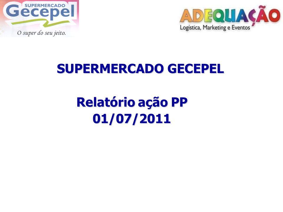 SUPERMERCADO GECEPEL SUPERMERCADO GECEPEL Relatório ação PP Relatório ação PP 01/07/2011 01/07/2011