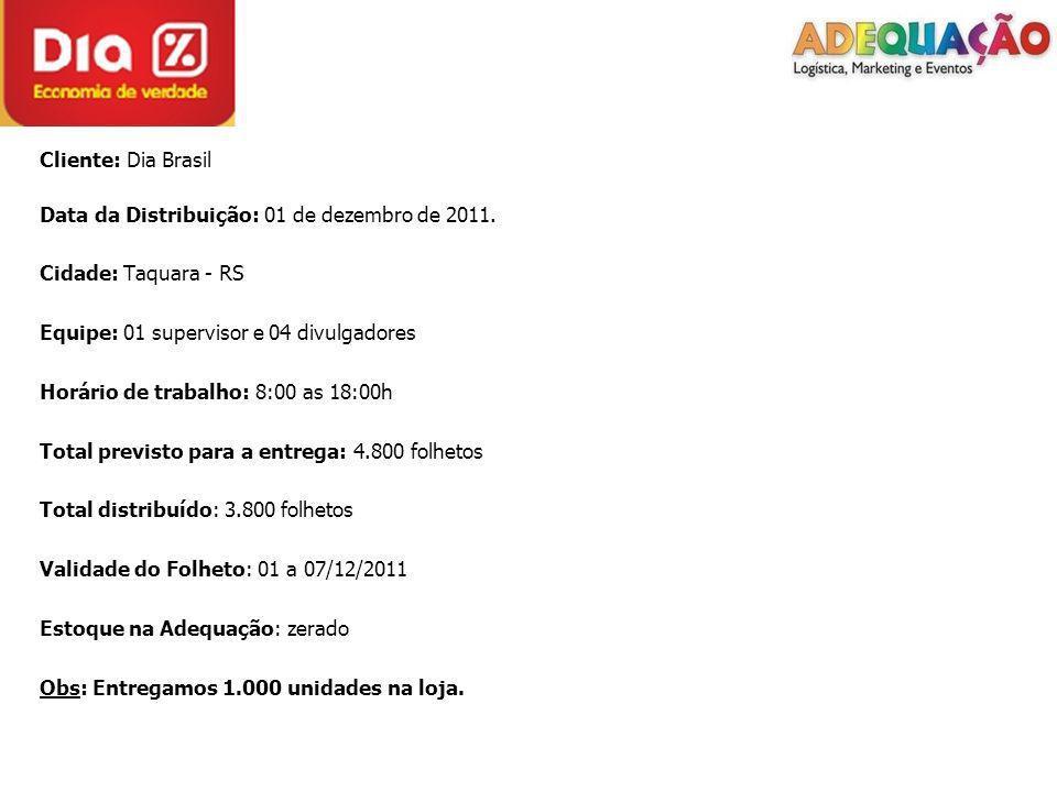 Cliente: Dia Brasil Data da Distribuição: 01 de dezembro de 2011. Cidade: Taquara - RS Equipe: 01 supervisor e 04 divulgadores Horário de trabalho: 8: