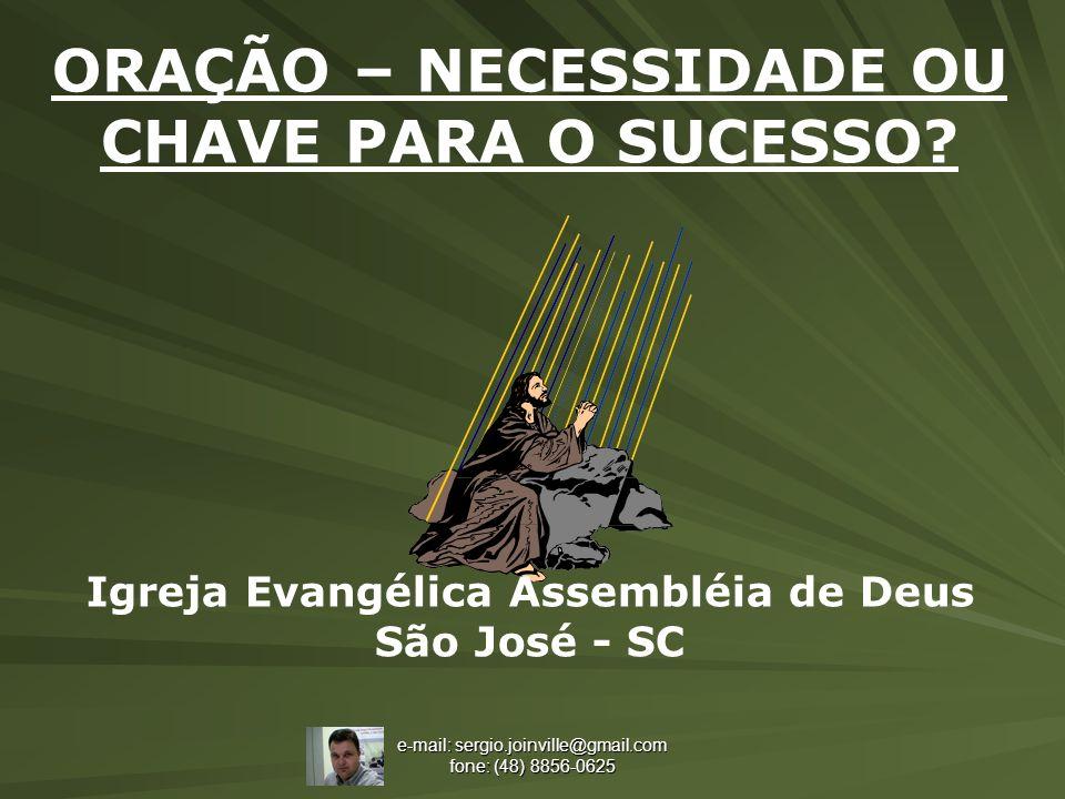 e-mail: sergio.joinville@gmail.com fone: (48) 8856-0625 ORAÇÃO – NECESSIDADE OU CHAVE PARA O SUCESSO? Igreja Evangélica Assembléia de Deus São José -