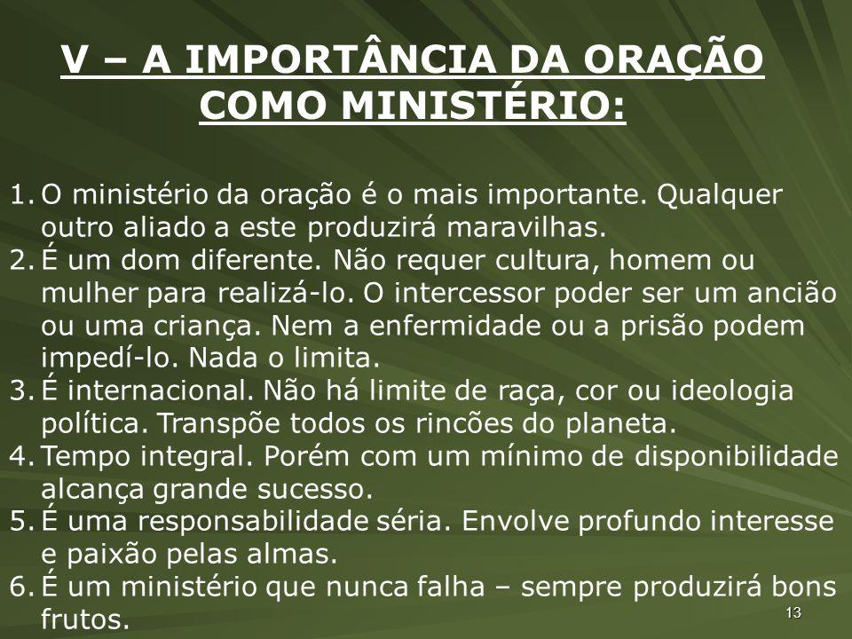 13 V – A IMPORTÂNCIA DA ORAÇÃO COMO MINISTÉRIO: 1.O ministério da oração é o mais importante. Qualquer outro aliado a este produzirá maravilhas. 2.É u