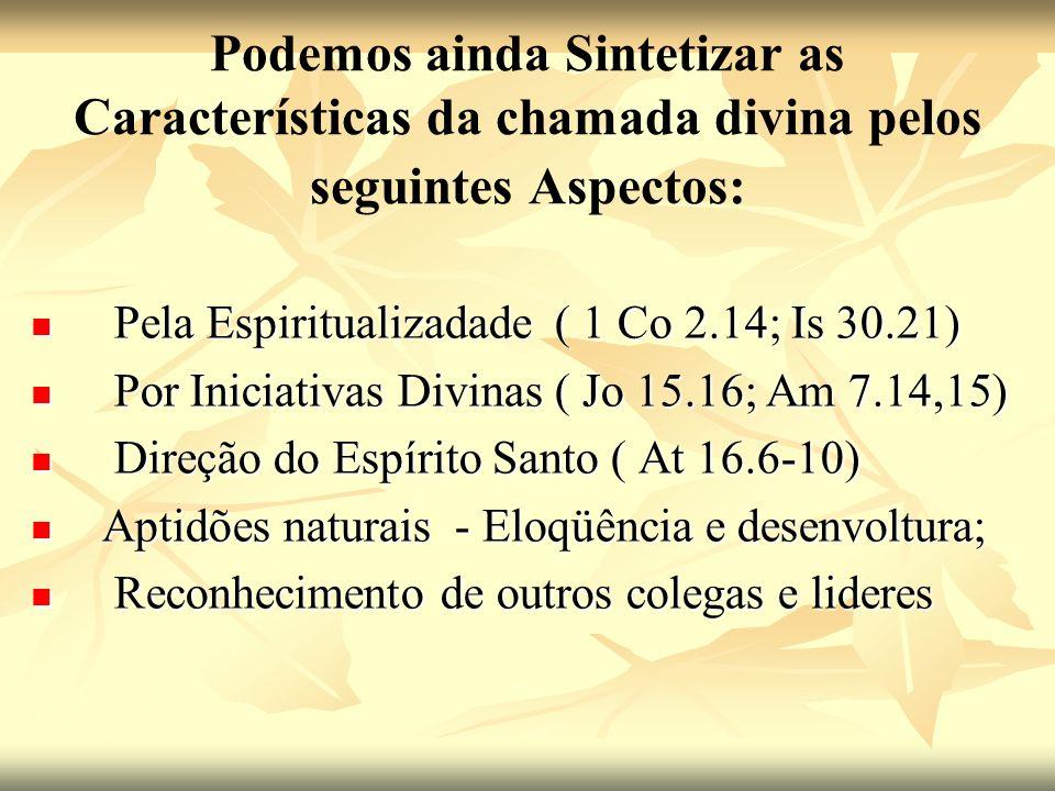 Podemos ainda Sintetizar as Características da chamada divina pelos seguintes Aspectos: Pela Espiritualizadade ( 1 Co 2.14; Is 30.21) Pela Espiritualizadade ( 1 Co 2.14; Is 30.21) Por Iniciativas Divinas ( Jo 15.16; Am 7.14,15) Por Iniciativas Divinas ( Jo 15.16; Am 7.14,15) Direção do Espírito Santo ( At 16.6-10) Direção do Espírito Santo ( At 16.6-10) Aptidões naturais - Eloqüência e desenvoltura; Aptidões naturais - Eloqüência e desenvoltura; Reconhecimento de outros colegas e lideres Reconhecimento de outros colegas e lideres