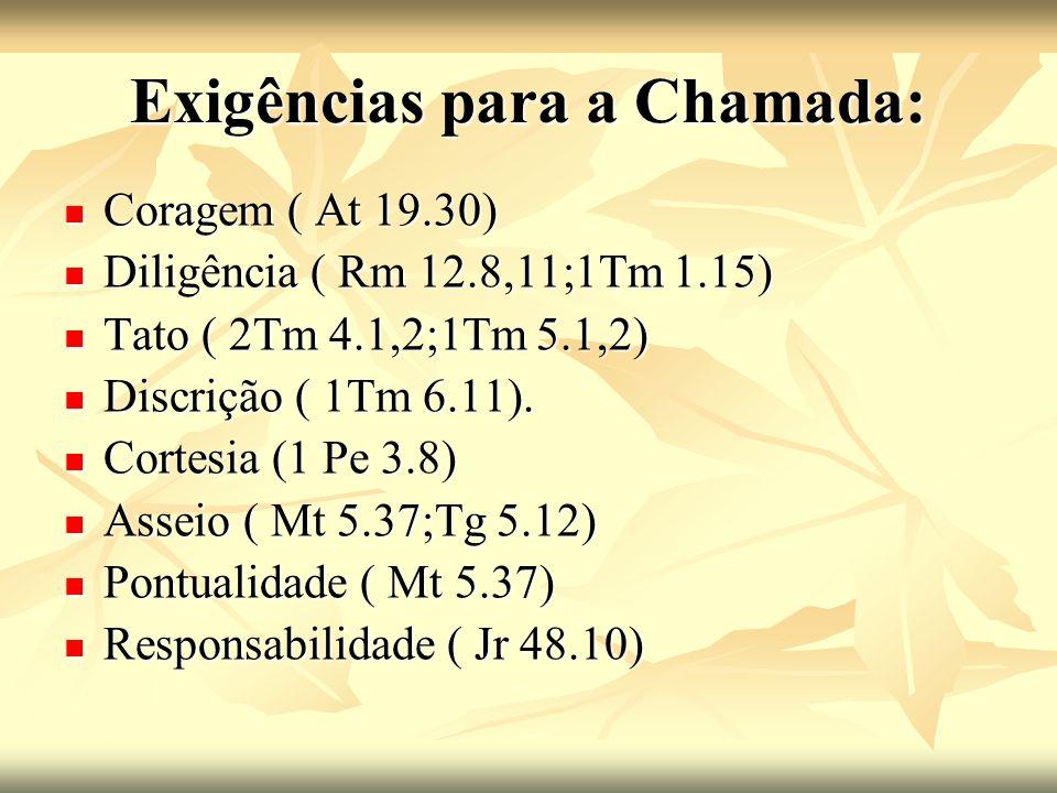Exigências para a Chamada: Coragem ( At 19.30) Coragem ( At 19.30) Diligência ( Rm 12.8,11;1Tm 1.15) Diligência ( Rm 12.8,11;1Tm 1.15) Tato ( 2Tm 4.1,2;1Tm 5.1,2) Tato ( 2Tm 4.1,2;1Tm 5.1,2) Discrição ( 1Tm 6.11).