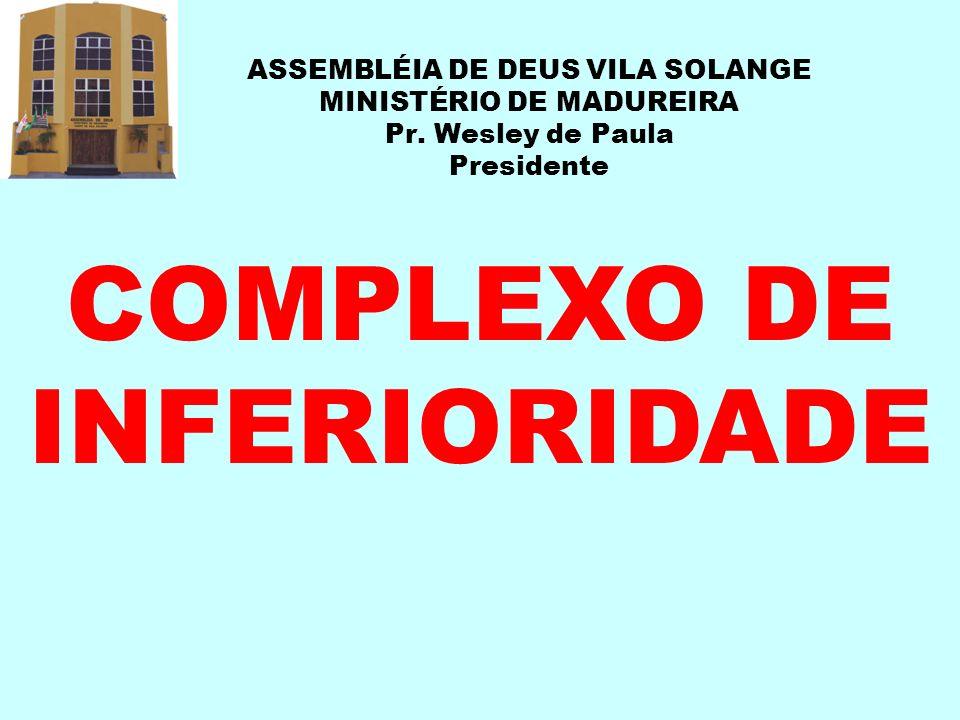 ASSEMBLÉIA DE DEUS VILA SOLANGE MINISTÉRIO DE MADUREIRA Pr. Wesley de Paula Presidente COMPLEXO DE INFERIORIDADE