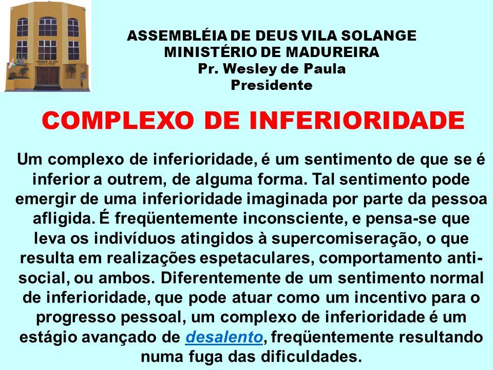 ASSEMBLÉIA DE DEUS VILA SOLANGE MINISTÉRIO DE MADUREIRA Pr. Wesley de Paula Presidente COMPLEXO DE INFERIORIDADE Um complexo de inferioridade, é um se