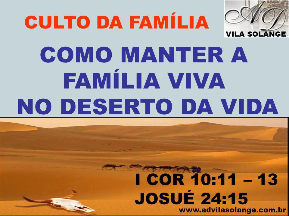 VILA SOLANGE www.advilasolange.com.br CULTO DA FAMÍLIA COMO MANTER A FAMÍLIA VIVA NO DESERTO DA VIDA I COR 10:11 – 13 JOSUÉ 24:15