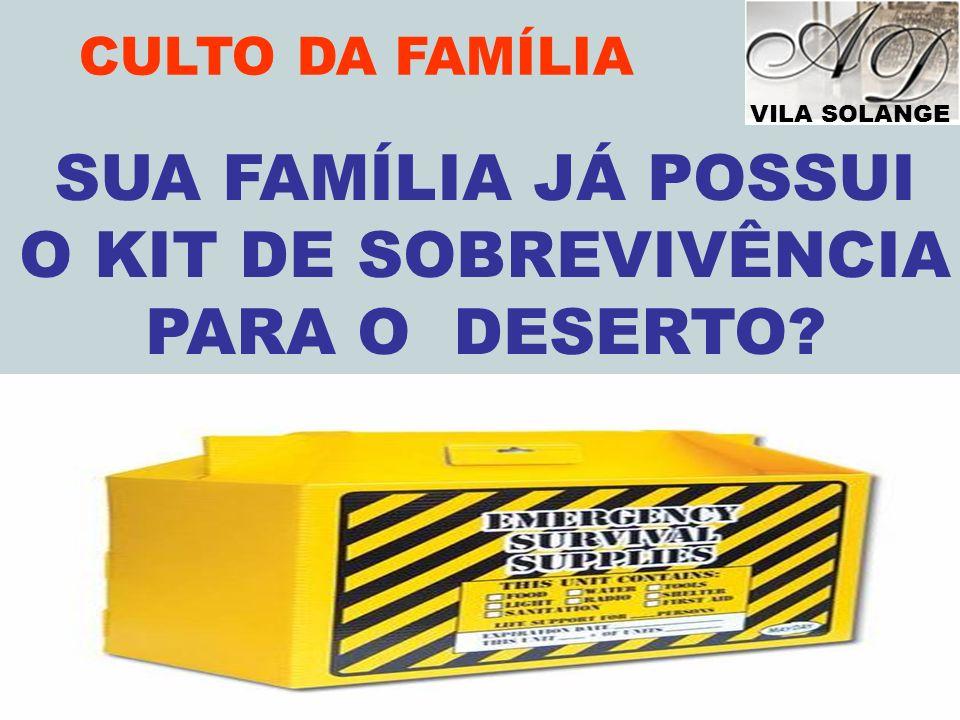 VILA SOLANGE www.advilasolange.com.br CULTO DA FAMÍLIA SUA FAMÍLIA JÁ POSSUI O KIT DE SOBREVIVÊNCIA PARA O DESERTO? VOC
