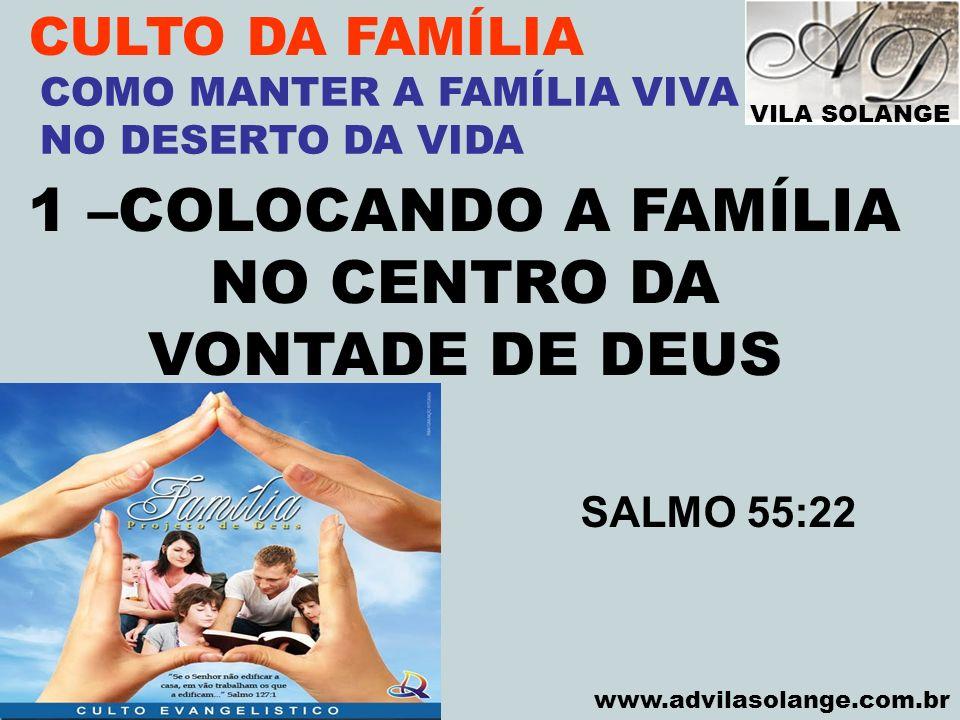 VILA SOLANGE www.advilasolange.com.br CULTO DA FAMÍLIA 1 –COLOCANDO A FAMÍLIA NO CENTRO DA VONTADE DE DEUS COMO MANTER A FAMÍLIA VIVA NO DESERTO DA VI