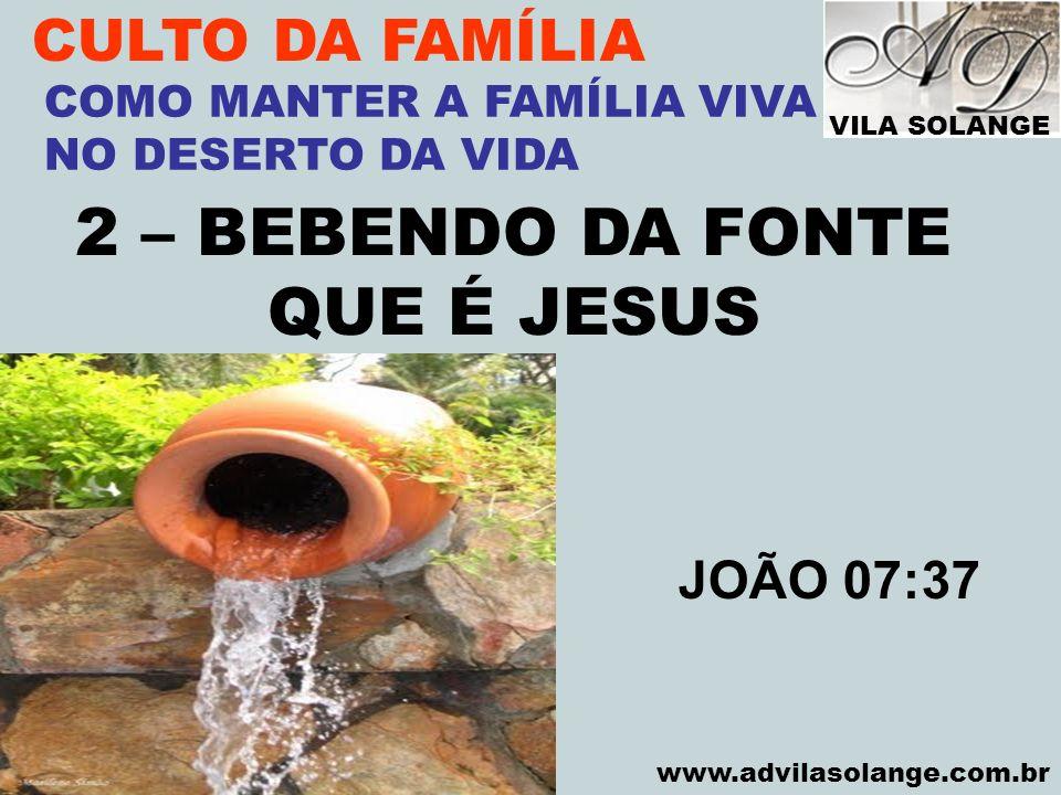 VILA SOLANGE www.advilasolange.com.br CULTO DA FAMÍLIA 2 – BEBENDO DA FONTE QUE É JESUS COMO MANTER A FAMÍLIA VIVA NO DESERTO DA VIDA JOÃO 07:37