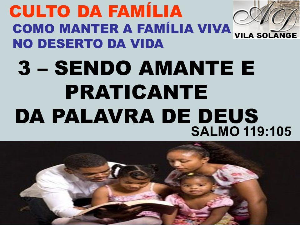 VILA SOLANGE www.advilasolange.com.br CULTO DA FAMÍLIA 3 – SENDO AMANTE E PRATICANTE DA PALAVRA DE DEUS COMO MANTER A FAMÍLIA VIVA NO DESERTO DA VIDA
