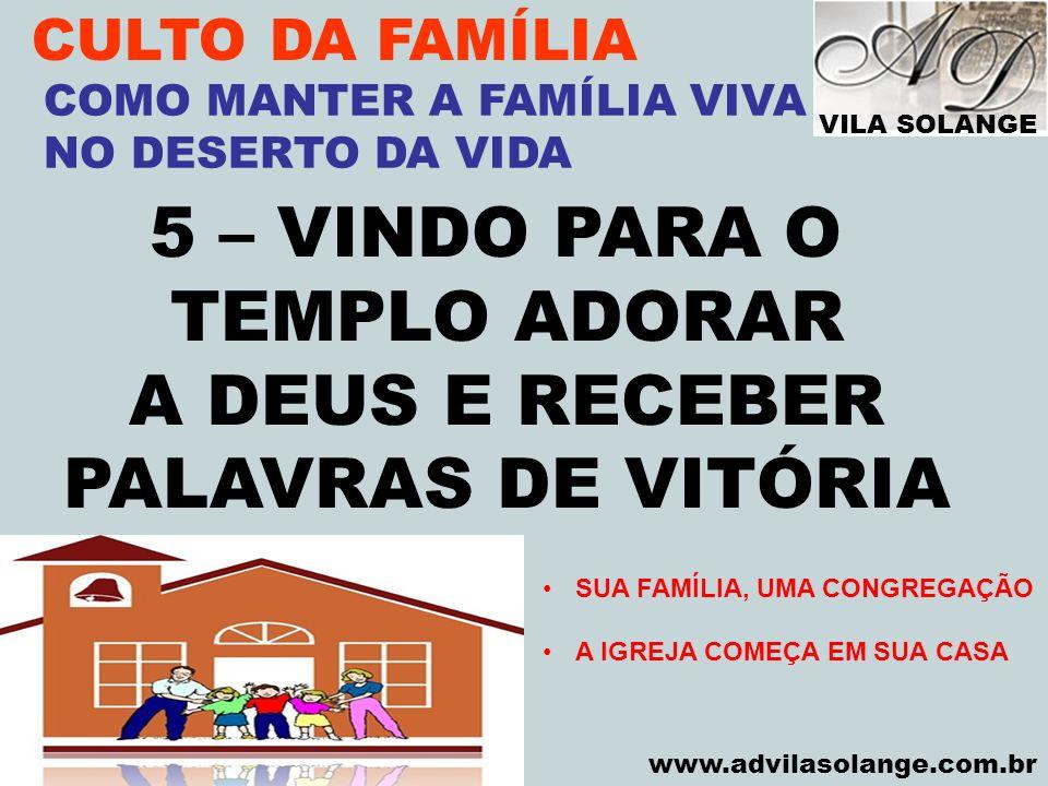 VILA SOLANGE www.advilasolange.com.br CULTO DA FAMÍLIA 5 – VINDO PARA O TEMPLO ADORAR A DEUS E RECEBER PALAVRAS DE VITÓRIA COMO MANTER A FAMÍLIA VIVA