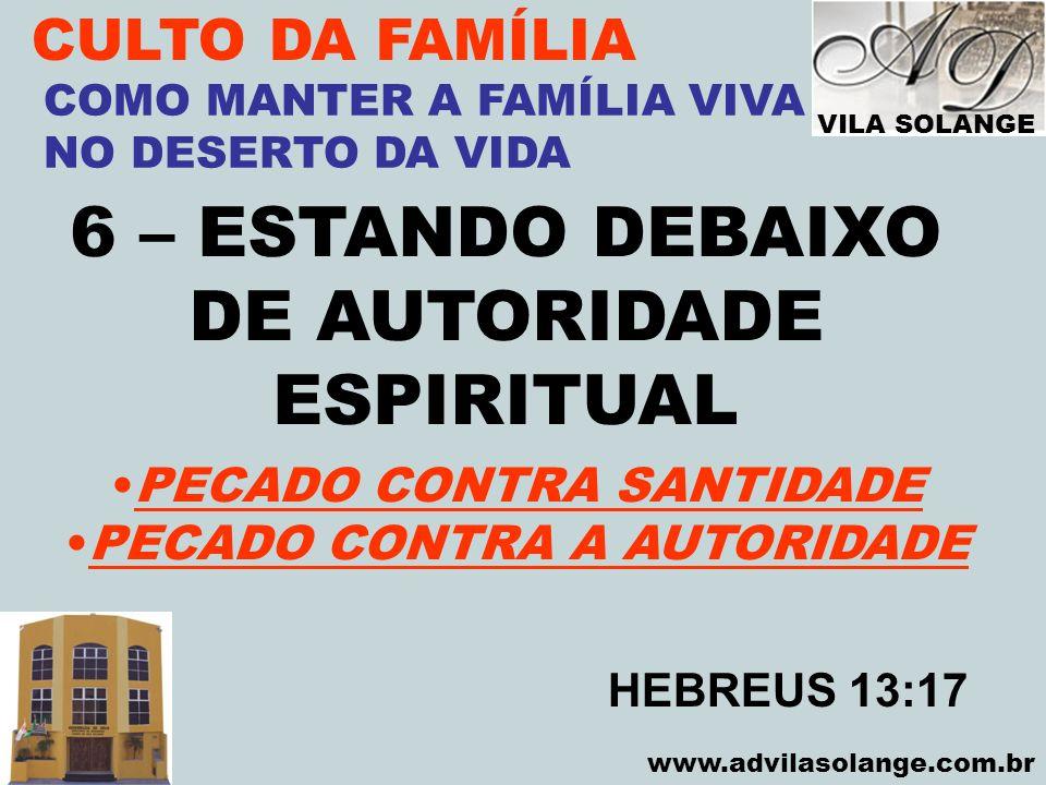 VILA SOLANGE www.advilasolange.com.br CULTO DA FAMÍLIA 6 – ESTANDO DEBAIXO DE AUTORIDADE ESPIRITUAL COMO MANTER A FAMÍLIA VIVA NO DESERTO DA VIDA PECA