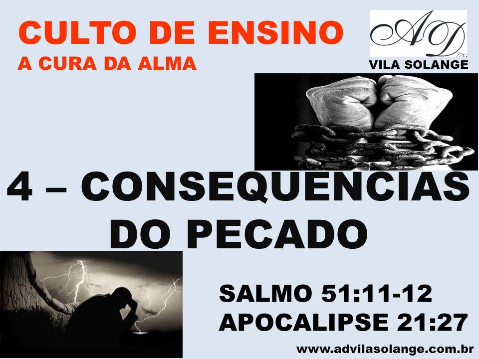 www.advilasolange.com.br CULTO DE ENSINO A CURA DA ALMA VILA SOLANGE 4 – CONSEQUÊNCIAS DO PECADO SALMO 51:11-12 APOCALIPSE 21:27