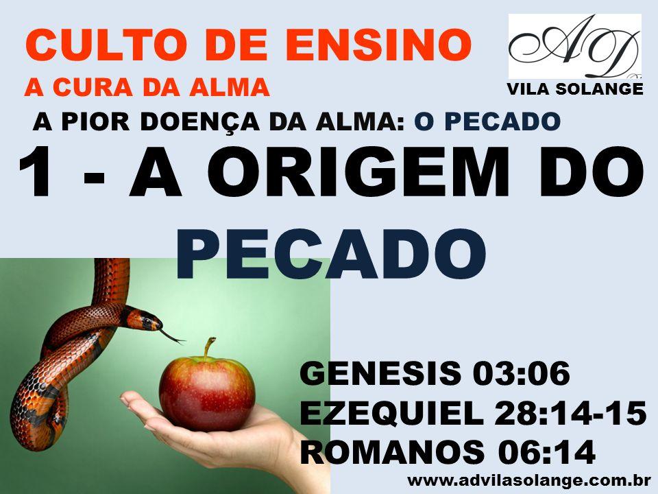 www.advilasolange.com.br CULTO DE ENSINO A CURA DA ALMA VILA SOLANGE A PIOR DOENÇA DA ALMA: O PECADO 1 - A ORIGEM DO PECADO GENESIS 03:06 EZEQUIEL 28: