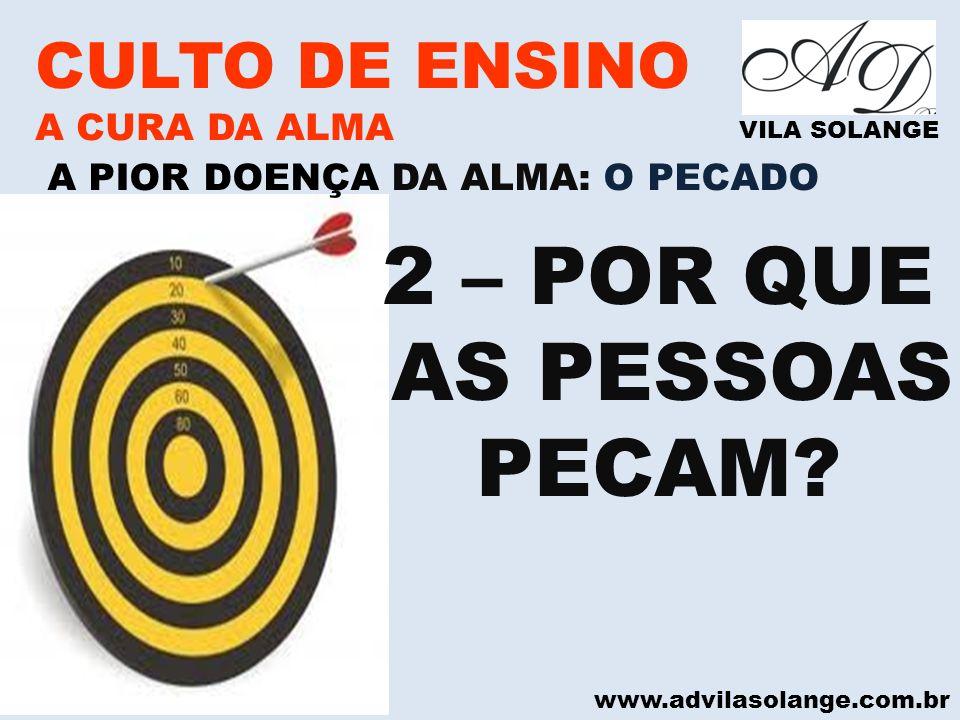 www.advilasolange.com.br CULTO DE ENSINO A CURA DA ALMA VILA SOLANGE A PIOR DOENÇA DA ALMA: O PECADO 2 – POR QUE AS PESSOAS PECAM?