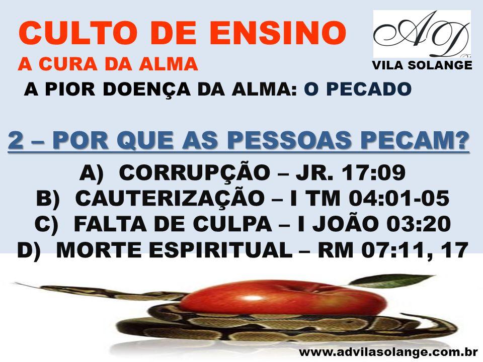 www.advilasolange.com.br CULTO DE ENSINO A CURA DA ALMA VILA SOLANGE A PIOR DOENÇA DA ALMA: O PECADO A)CORRUPÇÃO – JR. 17:09 B)CAUTERIZAÇÃO – I TM 04: