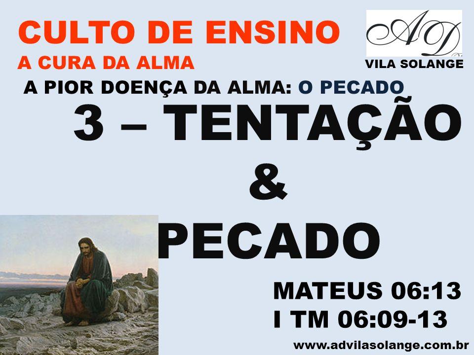 www.advilasolange.com.br CULTO DE ENSINO A CURA DA ALMA VILA SOLANGE A PIOR DOENÇA DA ALMA: O PECADO 3 – TENTAÇÃO & PECADO MATEUS 06:13 I TM 06:09-13