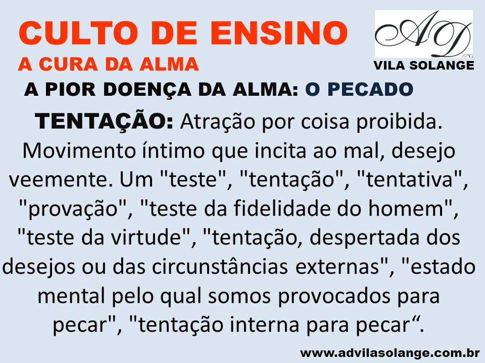 www.advilasolange.com.br CULTO DE ENSINO A CURA DA ALMA VILA SOLANGE A PIOR DOENÇA DA ALMA: O PECADO TENTAÇÃO: Atração por coisa proibida. Movimento í