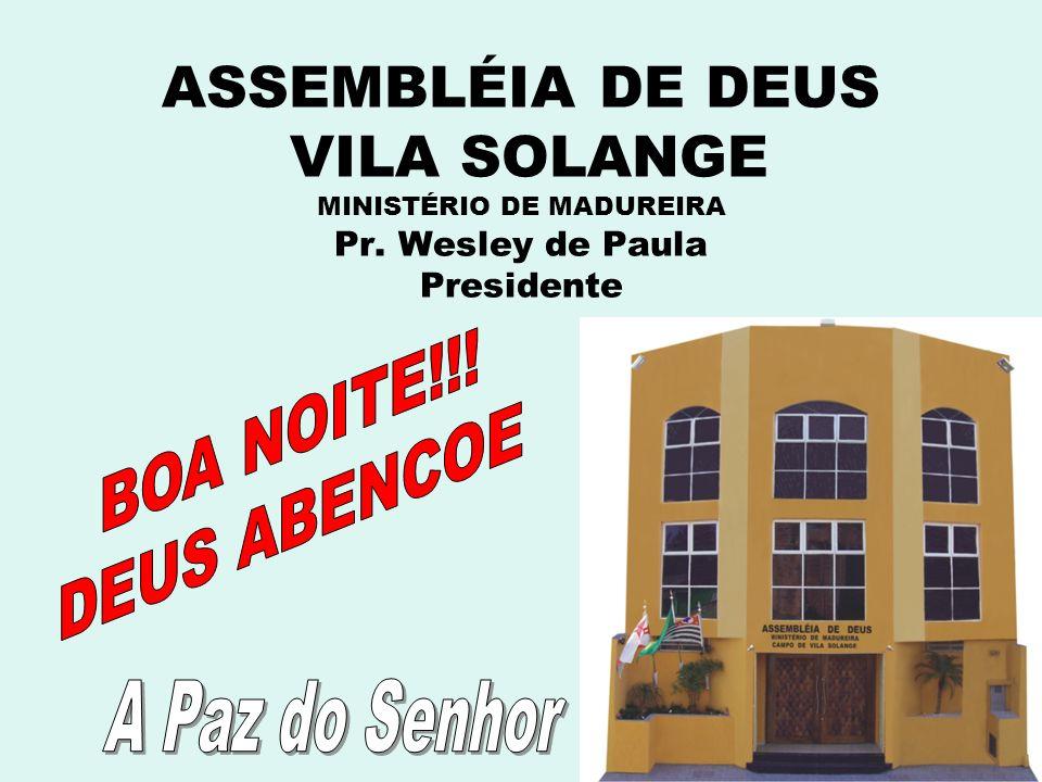 ASSEMBLÉIA DE DEUS VILA SOLANGE MINISTÉRIO DE MADUREIRA Pr. Wesley de Paula Presidente