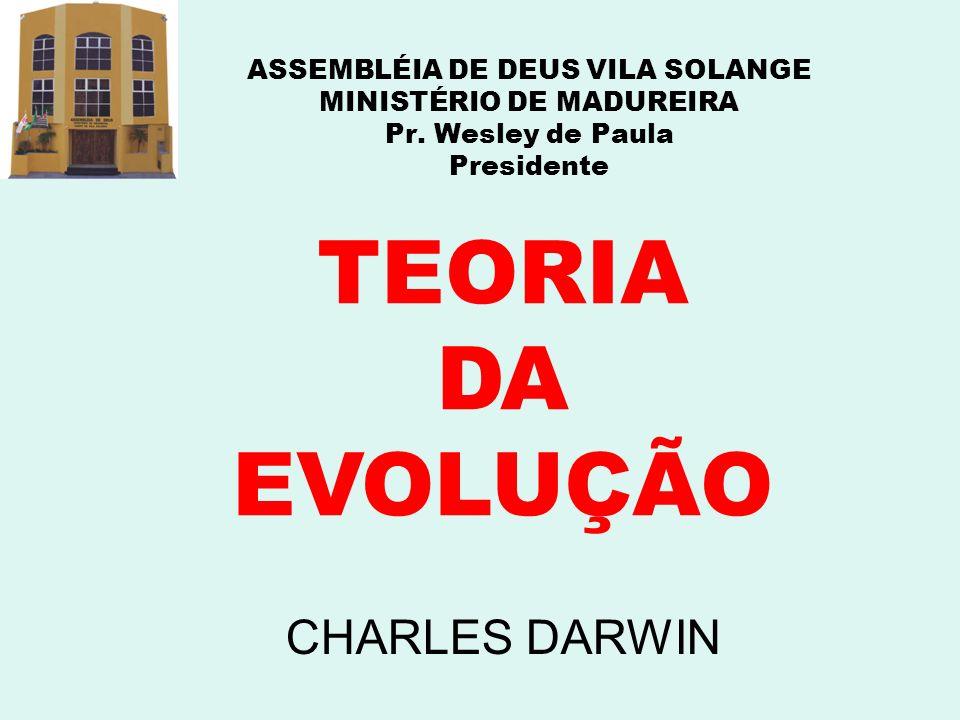 ASSEMBLÉIA DE DEUS VILA SOLANGE MINISTÉRIO DE MADUREIRA Pr. Wesley de Paula Presidente TEORIA DA EVOLUÇÃO CHARLES DARWIN