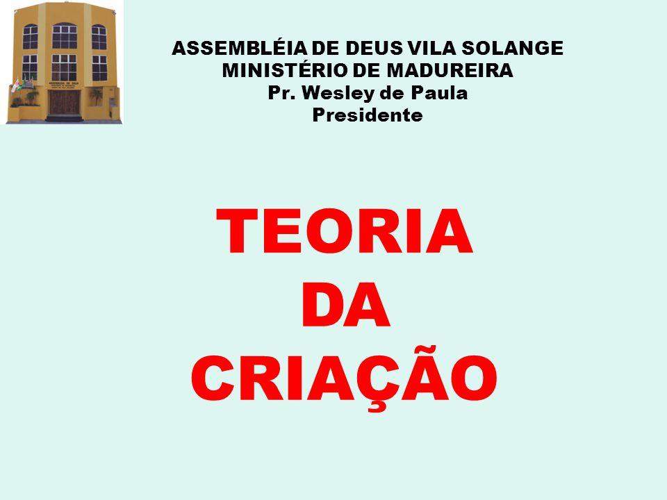 ASSEMBLÉIA DE DEUS VILA SOLANGE MINISTÉRIO DE MADUREIRA Pr. Wesley de Paula Presidente TEORIA DA CRIAÇÃO