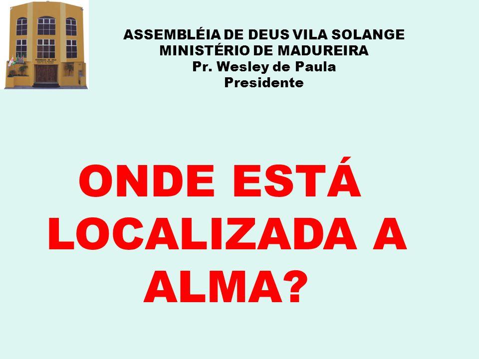 ASSEMBLÉIA DE DEUS VILA SOLANGE MINISTÉRIO DE MADUREIRA Pr. Wesley de Paula Presidente ONDE ESTÁ LOCALIZADA A ALMA?