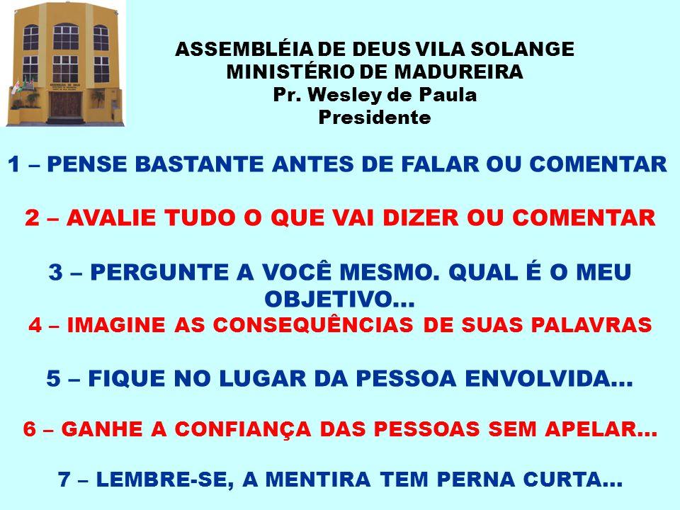 ASSEMBLÉIA DE DEUS VILA SOLANGE MINISTÉRIO DE MADUREIRA Pr. Wesley de Paula Presidente 1 – PENSE BASTANTE ANTES DE FALAR OU COMENTAR 2 – AVALIE TUDO O