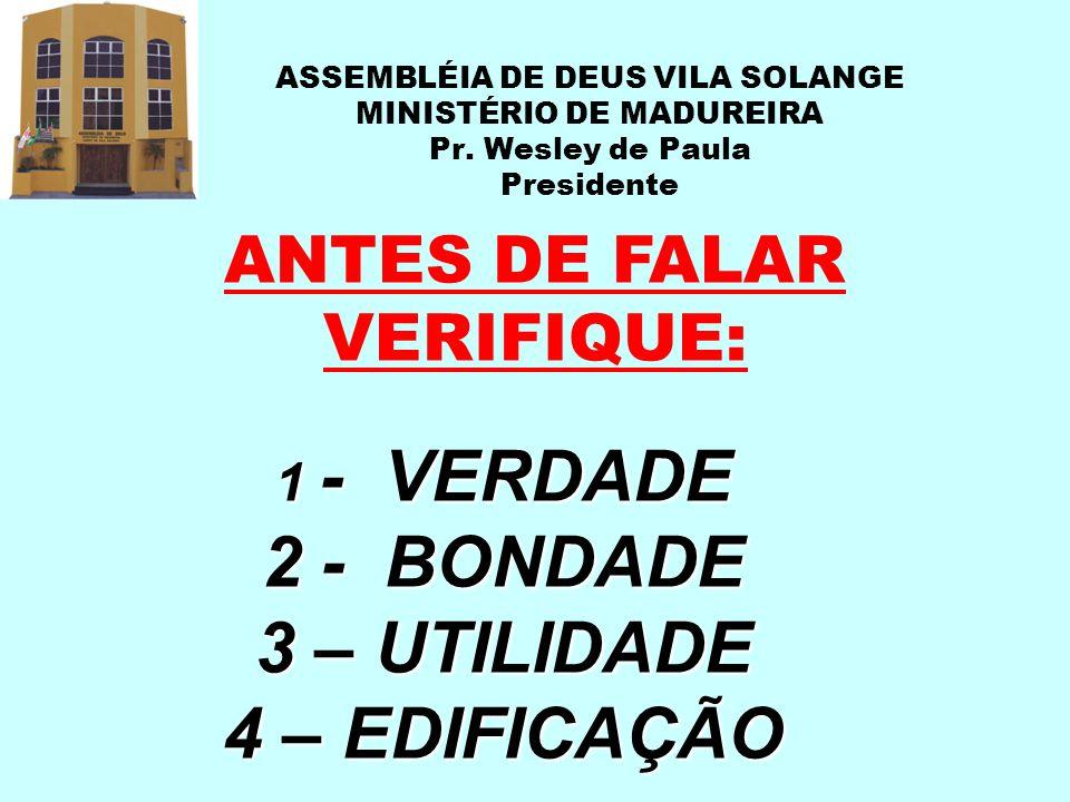 ASSEMBLÉIA DE DEUS VILA SOLANGE MINISTÉRIO DE MADUREIRA Pr. Wesley de Paula Presidente ANTES DE FALAR VERIFIQUE: 1 - VERDADE 2 - BONDADE 3 – UTILIDADE